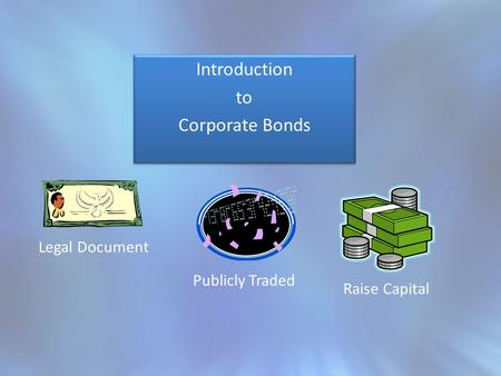 Introduction to Corporate Bonds Introduction to Corporate Bonds Legal Document Publicly Traded Raise Capital.