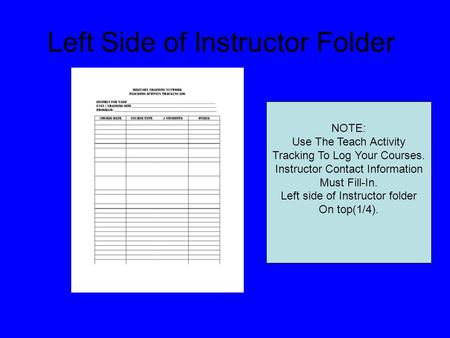Left Side of Instructor Folder NOTE: Use The Teach Activity Tracking To Log Your Courses. Instructor Contact Information Must Fill-In. Left side of Instructor.