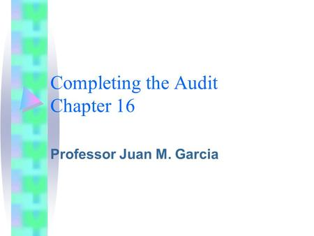 Completing the Audit Chapter 16 Professor Juan M. Garcia.