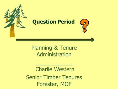 Question Period Planning & Tenure Administration ____________ Charlie Western Senior Timber Tenures Forester, MOF.