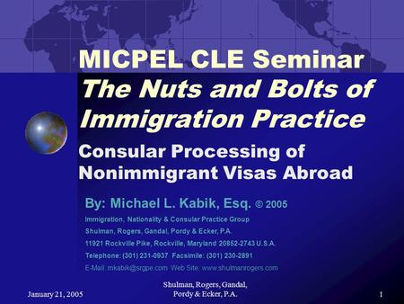 January 21, 2005 Shulman, Rogers, Gandal, Pordy & Ecker, P.A.1 MICPEL CLE Seminar The Nuts and Bolts of Immigration Practice Consular Processing of Nonimmigrant.