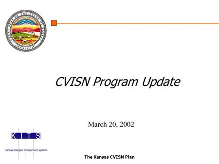 The Kansas CVISN Plan CVISN Program Update March 20, 2002.
