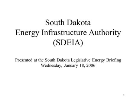 1 South Dakota Energy Infrastructure Authority (SDEIA) Presented at the South Dakota Legislative Energy Briefing Wednesday, January 18, 2006.