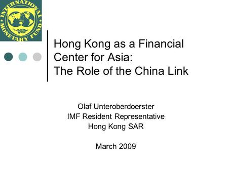 Hong Kong as a Financial Center for Asia: The Role of the China Link Olaf Unteroberdoerster IMF Resident Representative Hong Kong SAR March 2009.