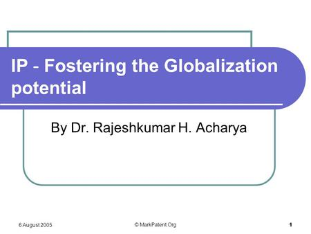6 August 2005 © MarkPatent.Org 1 IP - Fostering the Globalization potential By Dr. Rajeshkumar H. Acharya.