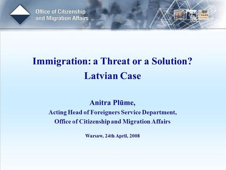 Immigration: a Threat or a Solution? Latvian Case Anitra Plūme, Acting Head of Foreigners Service Department, Office of Citizenship and Migration Affairs.