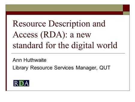 Resource Description and Access (RDA): a new standard for the digital world Ann Huthwaite Library Resource Services Manager, QUT.