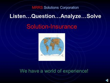 Listen…Question…Analyze…Solve Solution-Insurance MRRS Solutions Corporation We have a world of experience!