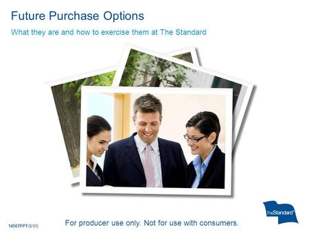 14507PPT(8/09) What they are and how to exercise them at The Standard Future Purchase Options For producer use only. Not for use with consumers.