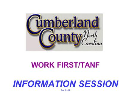 WORK FIRST/TANF INFORMATION SESSION Rev 6-1-09 IMPORTANT NOTICE! n If you are not prepared to stay through this entire process today, you may choose.