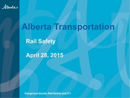 Alberta Transportation Rail Safety April 28, 2015 Dangerous Goods, Rail Safety and 511.
