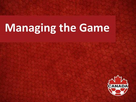 "Managing the Game. What Does It Mean To You It's more than the use of ""common sense."" It's about: Interpretation of the Laws in a ""practical"" manner The."