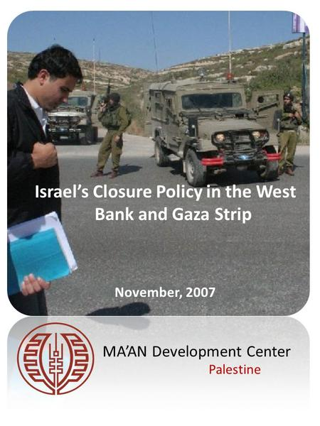 Israel's Closure Policy in the West Bank and Gaza Strip November, 2007 MA'AN Development Center Palestine.