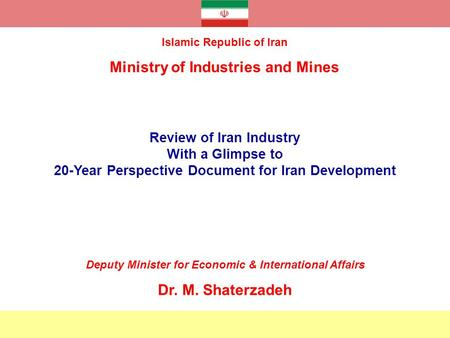 Review of Iran Industry With a Glimpse to 20-Year Perspective Document for Iran Development Islamic Republic of Iran Ministry of Industries and Mines Deputy.