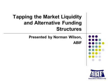 Tapping the Market Liquidity and Alternative Funding Structures Presented by Norman Wilson, ABIF.