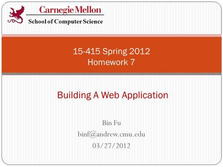 Bin Fu 03/27/2012 15-415 Spring 2012 Homework 7 Building A Web Application School of Computer Science.
