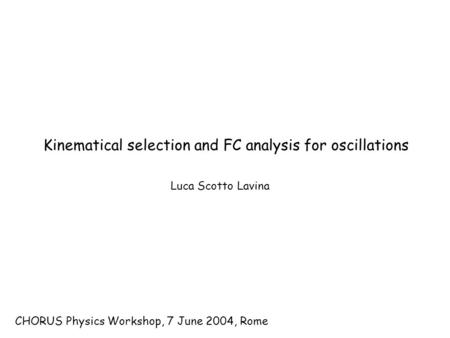CHORUS Physics Workshop, 7 June 2004, Rome Luca Scotto Lavina Kinematical selection and FC analysis for oscillations.