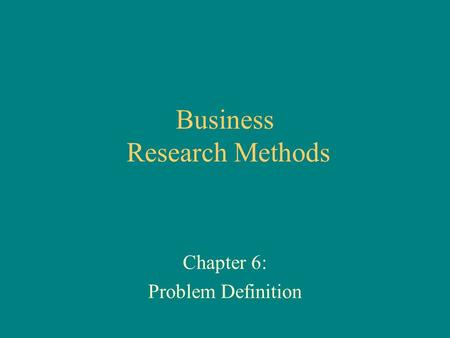 Business Research Methods Chapter 6: Problem Definition.