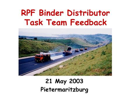 RPF Binder Distributor Task Team Feedback 21 May 2003 Pietermaritzburg.