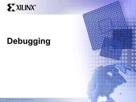 © 2003 Xilinx, Inc. All Rights Reserved Debugging.