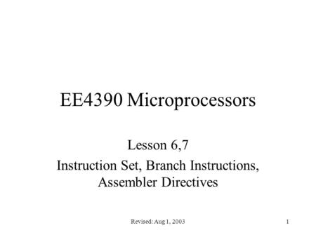 Revised: Aug 1, 20031 EE4390 Microprocessors Lesson 6,7 Instruction Set, Branch Instructions, Assembler Directives.