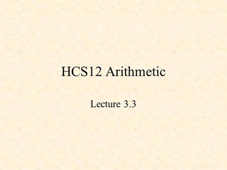 HCS12 Arithmetic Lecture 3.3. 68HC12 Arithmetic Addition and Subtraction Shift and Rotate Instructions Multiplication Division.
