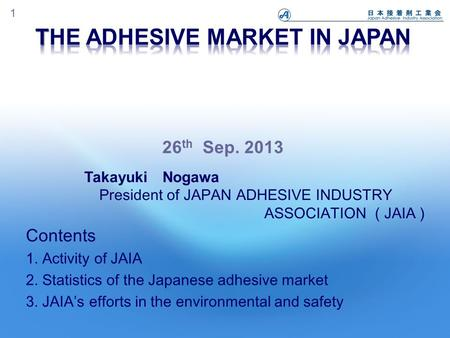 1 Contents 1. Activity of JAIA 2. Statistics of the Japanese adhesive market 3. JAIA's efforts in the environmental and safety Takayuki Nogawa President.