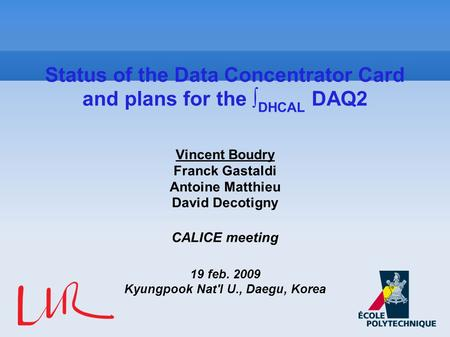 Vincent Boudry Franck Gastaldi Antoine Matthieu David Decotigny CALICE meeting 19 feb. 2009 Kyungpook Nat'l U., Daegu, Korea Status of the Data Concentrator.