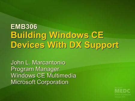 EMB306 Building Windows CE Devices With DX Support John L. Marcantonio Program Manager Windows CE Multimedia Microsoft Corporation.