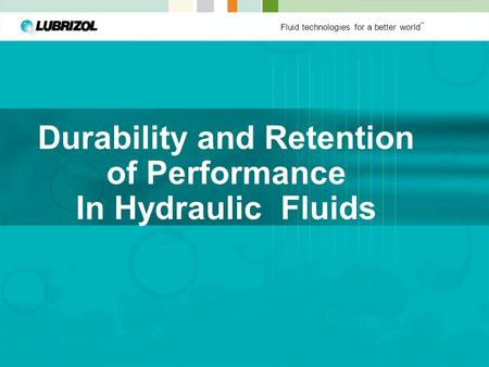 Fluid technologies for a better world ™ Durability and Retention of Performance In Hydraulic Fluids.