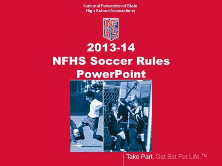Take Part. Get Set For Life.™ National Federation of State High School Associations 2013-14 NFHS Soccer Rules PowerPoint.