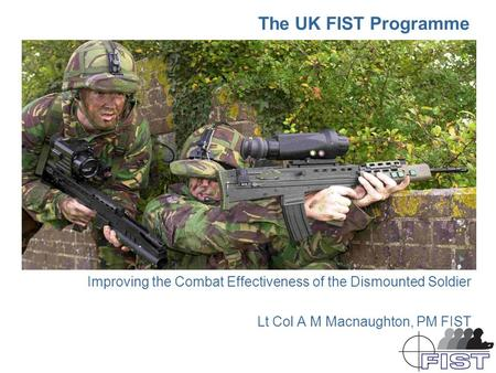 The UK FIST Programme Improving the Combat Effectiveness of the Dismounted Soldier Lt Col A M Macnaughton, PM FIST.
