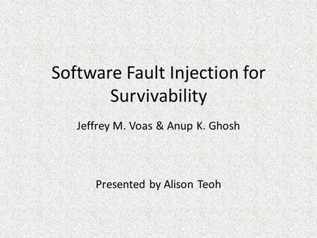 Software Fault Injection for Survivability Jeffrey M. Voas & Anup K. Ghosh Presented by Alison Teoh.