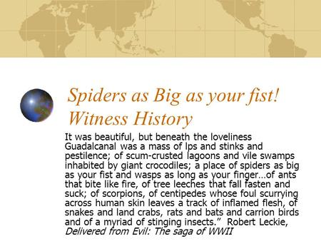 Spiders as Big as your fist! Witness History It was beautiful, but beneath the loveliness Guadalcanal was a mass of lps and stinks and pestilence; of scum-crusted.