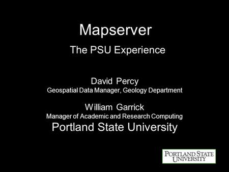 Mapserver The PSU Experience David Percy Geospatial Data Manager, Geology Department William Garrick Manager of Academic and Research Computing Portland.