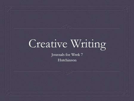 Creative Writing Journals for Week 7 Hutchinson. What is poetry?  Write about poetry. What is it? How do you know something is a poem? What is its purpose?