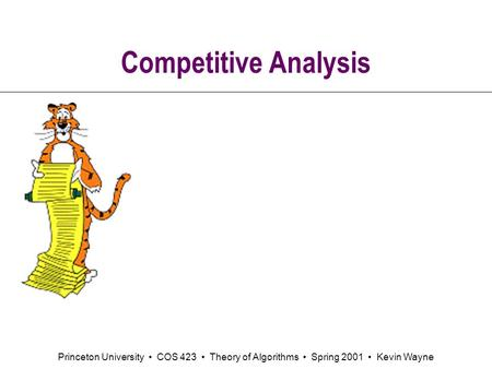 Princeton University COS 423 Theory of Algorithms Spring 2001 Kevin Wayne Competitive Analysis.