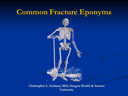 Common Fracture Eponyms Christopher L. Graham, MS4, Oregon Health & Science University.