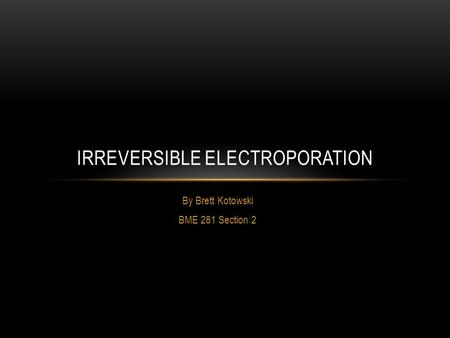 By Brett Kotowski BME 281 Section 2 IRREVERSIBLE ELECTROPORATION.