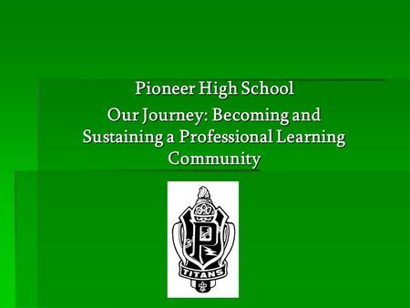 Pioneer High School Our Journey: Becoming and Sustaining a Professional Learning Community.
