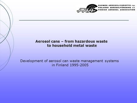 Aerosol cans – from hazardous waste to household metal waste Development of aerosol can waste management systems in Finland 1995-2005.