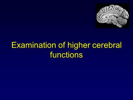 Examination of higher cerebral functions. Examination of higher cerebral (mental) functions It should be a requisite part of standard neurologic examination.