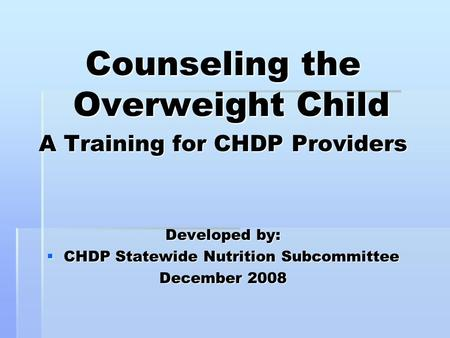 Counseling the Overweight Child A Training for CHDP Providers Developed by:  CHDP Statewide Nutrition Subcommittee December 2008.