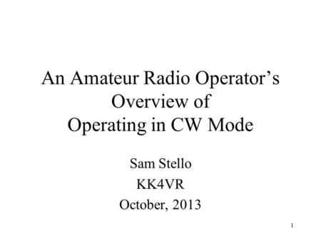 1 An Amateur Radio Operator's Overview of Operating in CW Mode Sam Stello KK4VR October, 2013.