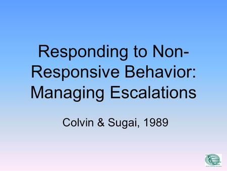 Responding to Non- Responsive Behavior: Managing Escalations Colvin & Sugai, 1989.