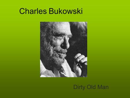 Charles Bukowski Dirty Old Man. Bukowski's Biography Born August 16,1920 in Andernach, West Germany Brought to Los Angeles at age 2 Received beatings.