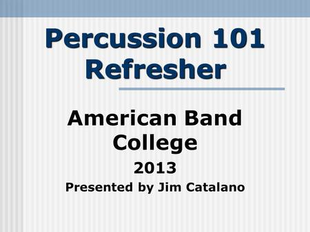 Percussion 101 Refresher American Band College 2013 Presented by Jim Catalano.
