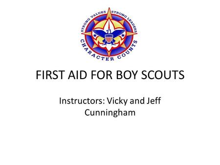 FIRST AID FOR BOY SCOUTS Instructors: Vicky and Jeff Cunningham.