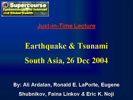 Just-in-Time Lecture Earthquake & Tsunami South Asia, 26 Dec 2004 By: Ali Ardalan, Ronald E. LaPorte, Eugene Shubnikov, Faina Linkov & Eric K. Noji.