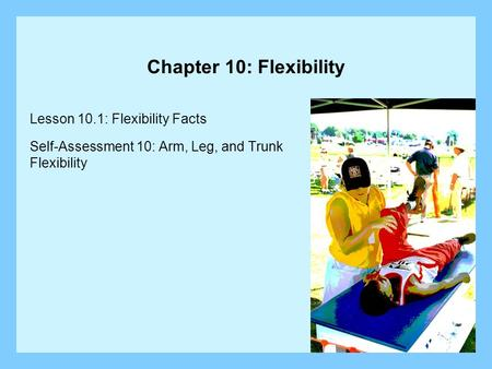 Chapter 10: Flexibility Lesson 10.1: Flexibility Facts Self-Assessment 10: Arm, Leg, and Trunk Flexibility.